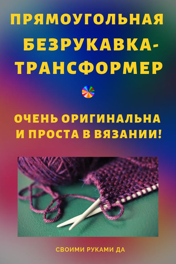 Спешу поделиться отличной идеей для вязания спицами. Прямоугольный жилет-трансформер — функциональная и, несомненно, полезная вещь для твоего гардероба.