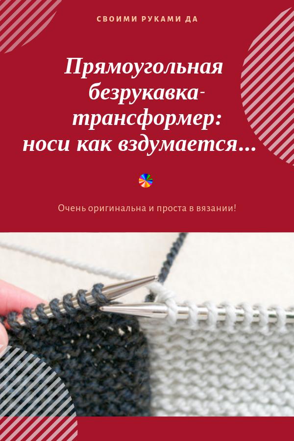 Спешу поделиться отличной идеей для рукоделия. Прямоугольный вязанный жилет - трансформер безрукавка спицами - функциональная и, несомненно, полезная вещь для твоего гардероба