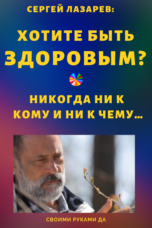 Сергей Лазарев: «Хотите быть здоровым? Никогда ни к кому и ни к чему…» Здоровье, красота, судьба в наших руках!