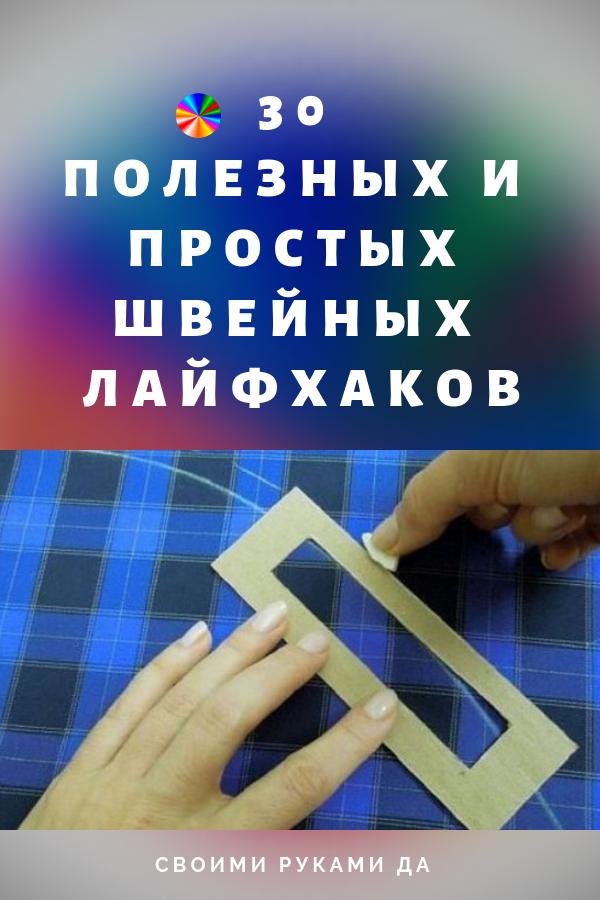 30 самых полезных и простых швейных лайфхаков своими руками + видео мастер класс