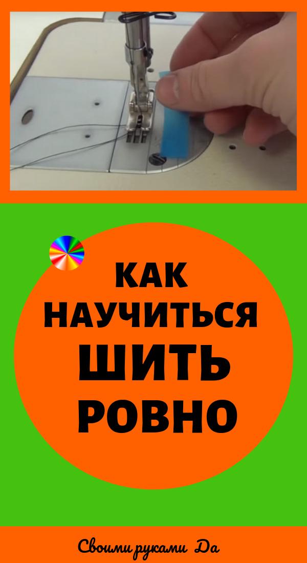 Как научиться шить ровно. Идеи, советы и мастер класс своими руками